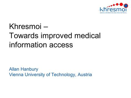 Khresmoi – Towards improved medical information access Allan Hanbury Vienna University of Technology, Austria.