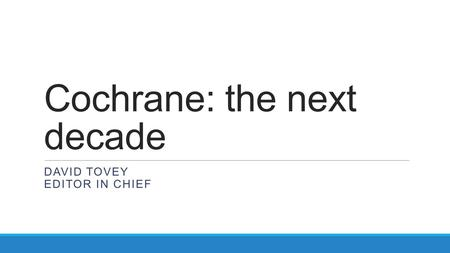 Cochrane: the next decade DAVID TOVEY EDITOR IN CHIEF.