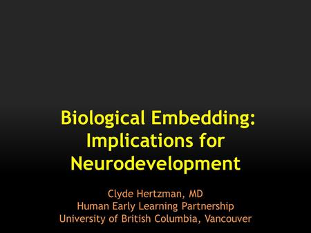Biological Embedding: Implications for Neurodevelopment Clyde Hertzman, MD Human Early Learning Partnership University of British Columbia, Vancouver.