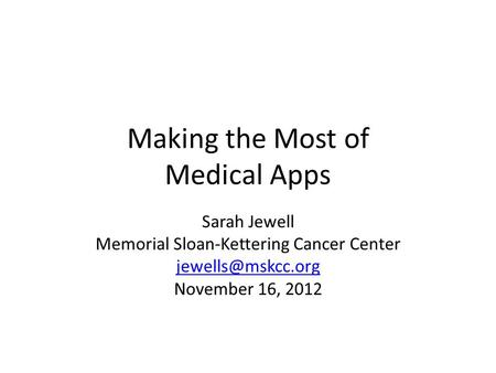 Making the Most of Medical Apps Sarah Jewell Memorial Sloan-Kettering Cancer Center November 16, 2012.