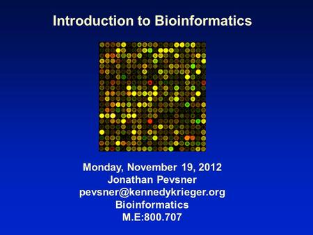 Introduction to Bioinformatics Monday, November 19, 2012 Jonathan Pevsner Bioinformatics M.E:800.707.