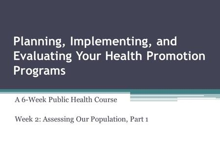 Planning, Implementing, and Evaluating Your Health Promotion Programs A 6-Week Public Health Course Week 2: Assessing Our Population, Part 1.