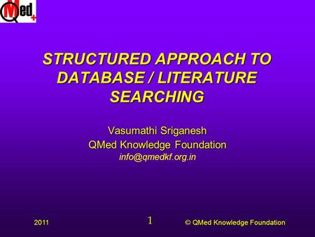 © QMed Knowledge Foundation 2011 1 STRUCTURED APPROACH TO DATABASE / LITERATURE SEARCHING Vasumathi Sriganesh QMed Knowledge Foundation