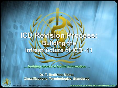 CLASSIFICATIONS, Terminologies, Standards … BUILDING BLOCKS OF HEALTH INFORMATION … ICD Revision Process: Building the infrastructure of ICD -11 … building.