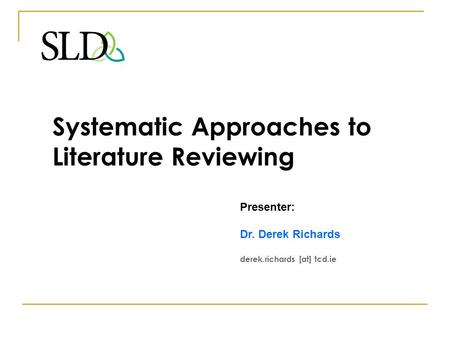 Systematic Approaches to Literature Reviewing Presenter: Dr. Derek Richards derek.richards [at] tcd.ie.