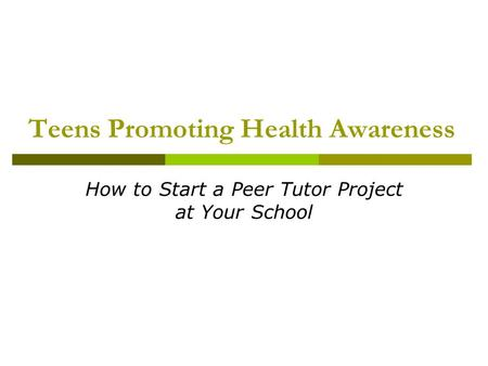 Teens Promoting Health Awareness How to Start a Peer Tutor Project at Your School.