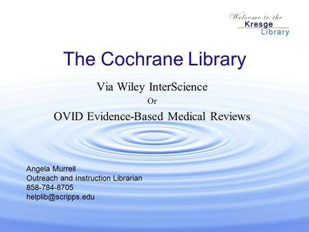 The Cochrane Library Via Wiley InterScience Or OVID Evidence-Based Medical Reviews Angela Murrell Outreach and Instruction Librarian 858-784-8705