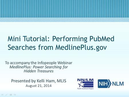 Mini Tutorial: Performing PubMed Searches from MedlinePlus.gov To accompany the Infopeople Webinar MedlinePlus: Power Searching for Hidden Treasures Presented.