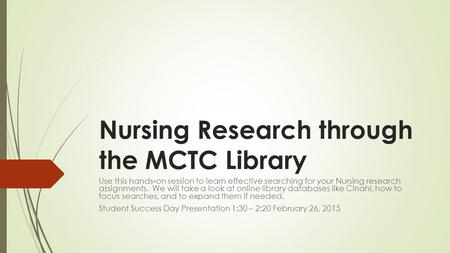 Nursing Research through the MCTC Library Use this hands-on session to learn effective searching for your Nursing research assignments. We will take a.