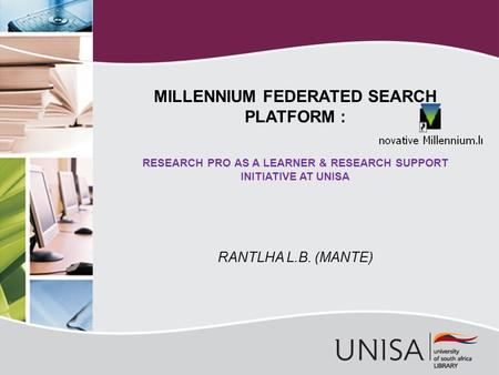 RANTLHA L.B. (MANTE) MILLENNIUM FEDERATED SEARCH PLATFORM : RESEARCH PRO AS A LEARNER & RESEARCH SUPPORT INITIATIVE AT UNISA.