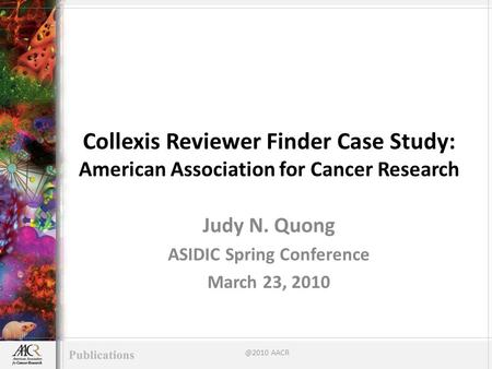Collexis Reviewer Finder Case Study: American Association for Cancer Research Judy N. Quong ASIDIC Spring Conference March 23, AACR.