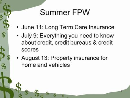 1 Summer FPW June 11: Long Term Care Insurance July 9: Everything you need to know about credit, credit bureaus & credit scores August 13: Property insurance.