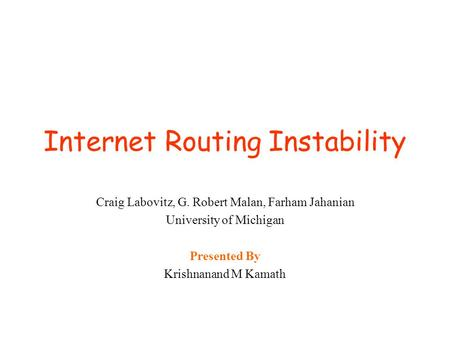 Internet Routing Instability Craig Labovitz, G. Robert Malan, Farham Jahanian University of Michigan Presented By Krishnanand M Kamath.
