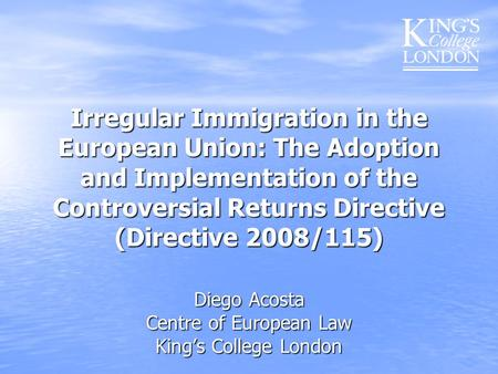 Irregular Immigration in the European Union: The Adoption and Implementation of the Controversial Returns Directive (Directive 2008/115) Diego Acosta Centre.