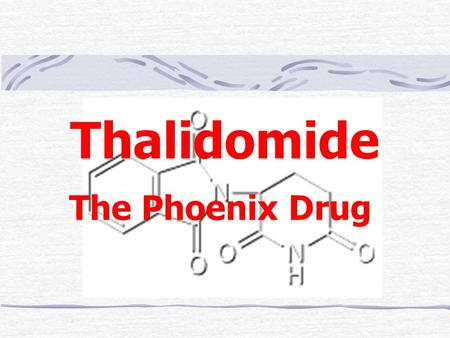 Thalidomide The Phoenix Drug. History Medicines are poisonous – indeed, up to a century ago the medicines given were more likely to kill than cure the.