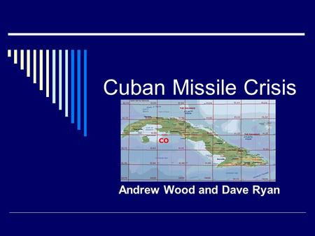 Cuban Missile Crisis Andrew Wood and Dave Ryan. A Brief Chronology  May, 1962: Khrushchev makes veiled references to a plot (How would the U.S. feel.