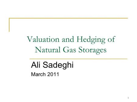 1 Valuation and Hedging of Natural Gas Storages Ali Sadeghi March 2011.