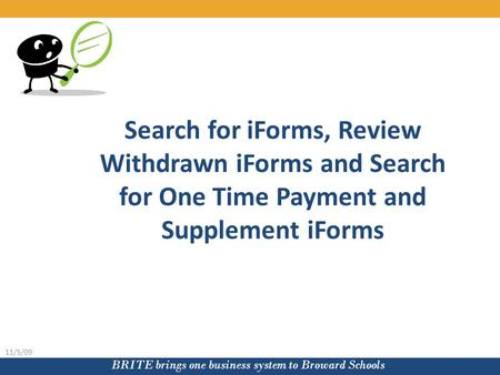 BRITE brings one business system to Broward Schools 11/5/09 Search for iForms, Review Withdrawn iForms and Search for One Time Payment and Supplement iForms.