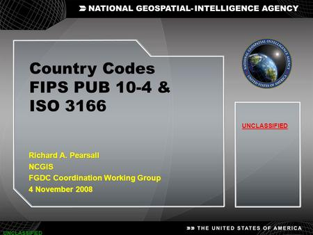 1 UNCLASSIFIED Country Codes FIPS PUB 10-4 & ISO 3166 UNCLASSIFIED Richard A. Pearsall NCGIS FGDC Coordination Working Group 4 November 2008 Richard A.