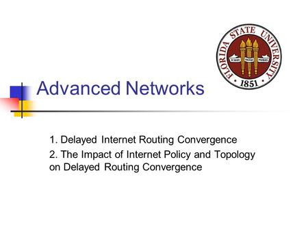 Advanced Networks 1. Delayed Internet Routing Convergence 2. The Impact of Internet Policy and Topology on Delayed Routing Convergence.