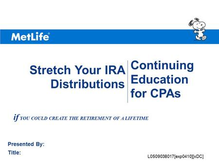 ©UFS Continuing Education for CPAs Presented By: Title: Stretch Your IRA Distributions if YOU COULD CREATE THE RETIREMENT OF A LIFETIME L0509038017[exp0410][xDC]