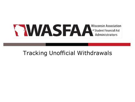 Tracking Unofficial Withdrawals. Wednesday, November 7, 2013 2:00-3:00 Palm Garden Ballroom E 2013 WASFAA Conference2.