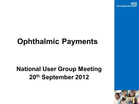 Ophthalmic Payments National User Group Meeting 20 th September 2012.