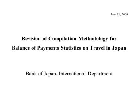 Revision of Compilation Methodology for Balance of Payments Statistics on Travel in Japan Bank of Japan, International Department June 11, 2004.