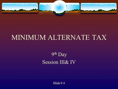 MINIMUM ALTERNATE TAX 9 th Day Session III& IV Slide 9.4.