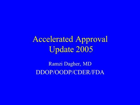 Accelerated Approval Update 2005 Ramzi Dagher, MD DDOP/OODP/CDER/FDA.