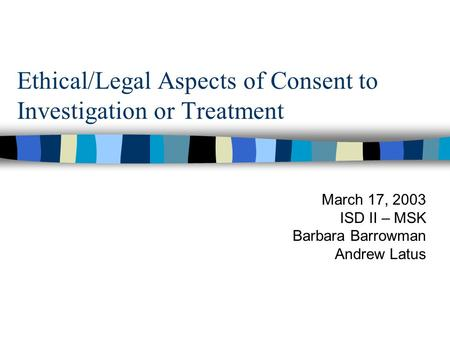 Ethical/Legal Aspects of Consent to Investigation or Treatment March 17, 2003 ISD II – MSK Barbara Barrowman Andrew Latus.