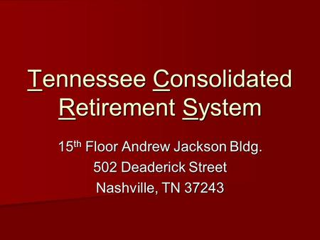 Tennessee Consolidated Retirement System 15 th Floor Andrew Jackson Bldg. 502 Deaderick Street Nashville, TN 37243.