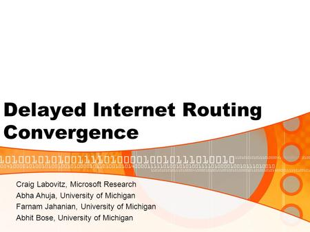 Delayed Internet Routing Convergence Craig Labovitz, Microsoft Research Abha Ahuja, University of Michigan Farnam Jahanian, University of Michigan Abhit.