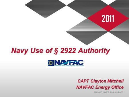 2011 ADC WINTER FORUM | PAGE 1 Navy Use of § 2922 Authority CAPT Clayton Mitchell NAVFAC Energy Office.