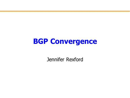 BGP Convergence Jennifer Rexford. Outline Border Gateway Protocol (BGP) –Prefix-based routing at the AS level –Policy-based path-vector protocol –Incremental.