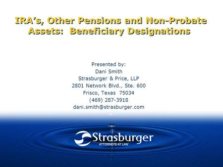 IRA's, Other Pensions and Non-Probate Assets: Beneficiary Designations Presented by: Dani Smith Strasburger & Price, LLP 2801 Network Blvd., Ste. 600 Frisco,