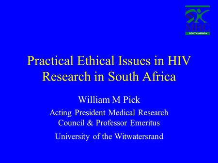 Practical Ethical Issues in HIV Research in South Africa William M Pick Acting President Medical Research Council & Professor Emeritus University of the.