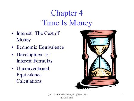 (c) 2002 Contemporary Engineering Economics 1 Chapter 4 Time Is Money Interest: The Cost of Money Economic Equivalence Development of Interest Formulas.