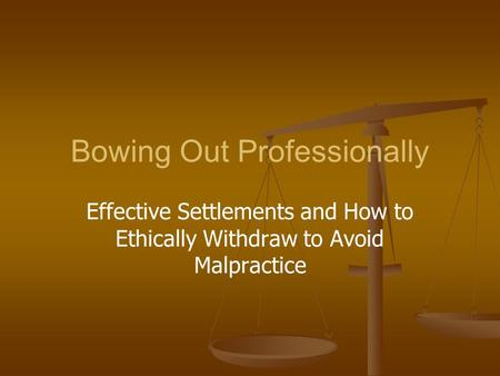 Bowing Out Professionally Effective Settlements and How to Ethically Withdraw to Avoid Malpractice.