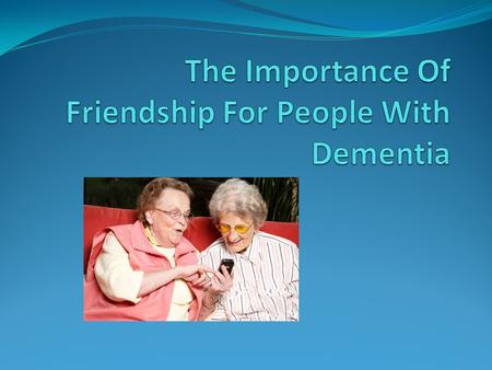 Fundamental Needs Of People With Dementia Attachment – Security & Relationship Comfort – Feeling Of Warmth & Love Identity – Who One Is Occupation – Being.