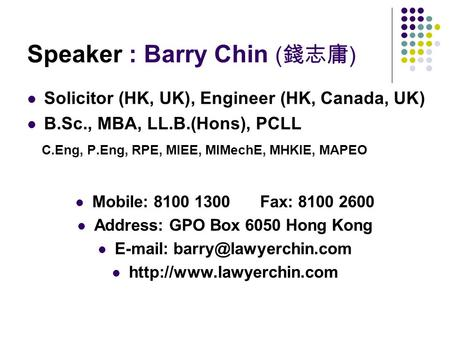Speaker : Barry Chin ( 錢志庸 ) Solicitor (HK, UK), Engineer (HK, Canada, UK) B.Sc., MBA, LL.B.(Hons), PCLL C.Eng, P.Eng, RPE, MIEE, MIMechE, MHKIE, MAPEO.