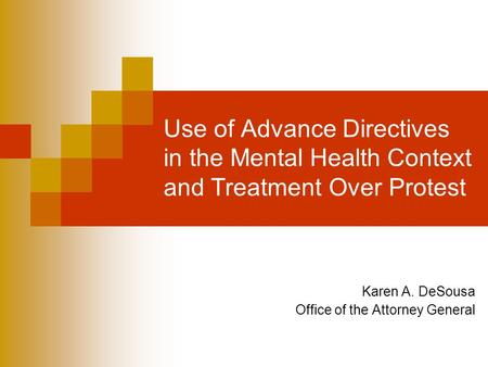 Use of Advance Directives in the Mental Health Context and Treatment Over Protest Karen A. DeSousa Office of the Attorney General.