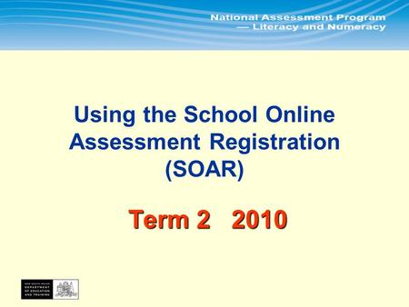 In Term 2 principals or their delegates will use the School Online Assessment Registration (SOAR) to: 1.Print assessment rolls for all tests 2.Update.