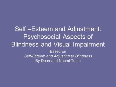 Self –Esteem and Adjustment: Psychosocial Aspects of Blindness and Visual Impairment Based on Self-Esteem and Adjusting to Blindness By Dean and Naomi.