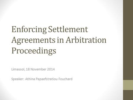 Enforcing Settlement Agreements in Arbitration Proceedings Limassol, 18 November 2014 Speaker: Athina Papaefstratiou Fouchard.