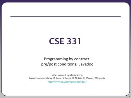 1 CSE 331 Programming by contract: pre/post conditions; Javadoc slides created by Marty Stepp based on materials by M. Ernst, S. Reges, D. Notkin, R. Mercer,