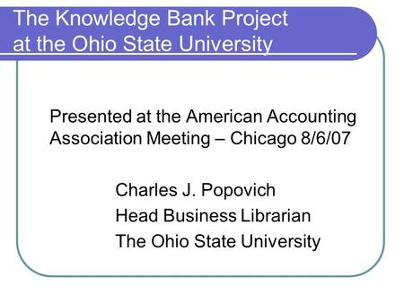The Knowledge Bank Project at the Ohio State University Presented at the American Accounting Association Meeting – Chicago 8/6/07 Charles J. Popovich Head.