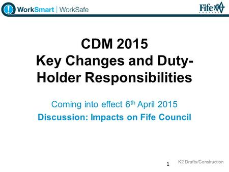 CDM 2015 Key Changes and Duty- Holder Responsibilities Coming into effect 6 th April 2015 Discussion: Impacts on Fife Council 1 K2 Drafts/Construction.