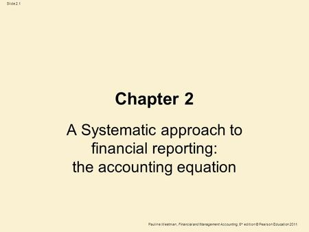 Slide 2.1 Pauline Weetman, Financial and Management Accounting, 5 th edition © Pearson Education 2011 Chapter 2 A Systematic approach to financial reporting: