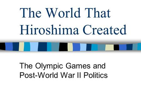 The World That Hiroshima Created The Olympic Games and Post-World War II Politics.
